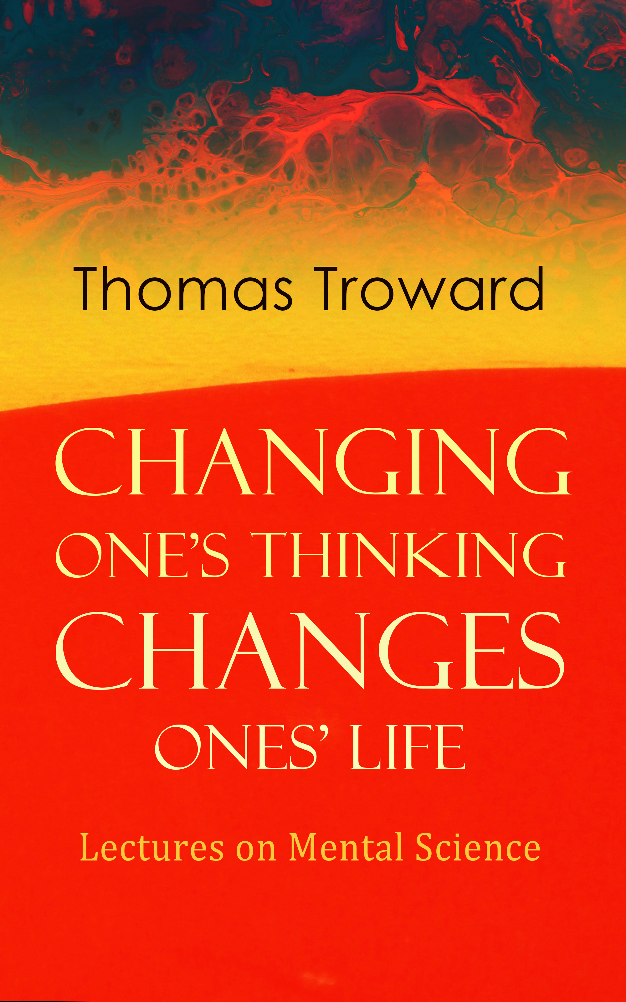 Changing One\'s Thinking Changes Ones\' Life: Lectures on Mental Science