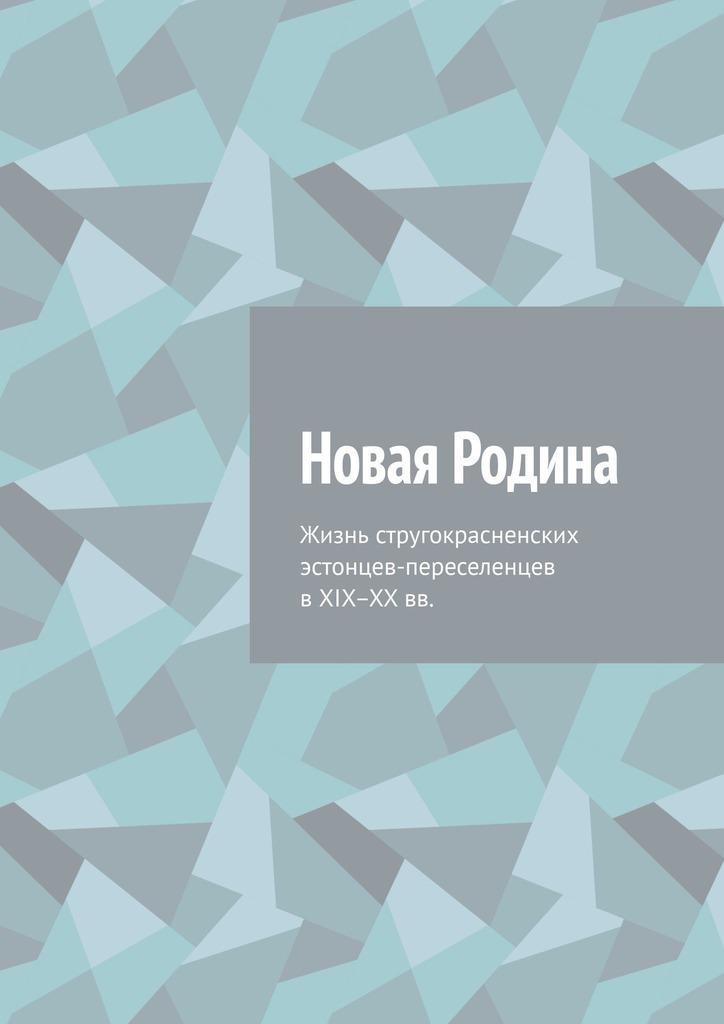 Новая Родина. Жизнь стругокрасненских эстонцев-переселенцев в XIX–XX вв.