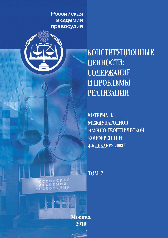 Конституционные ценности: содержание и проблемы реализации. Материалы Международной научно-теоретической конференции 4–6 декабря 2008 г. Том 2