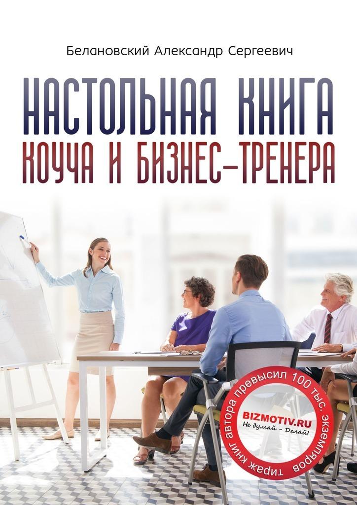 Настольная книга коуча ибизнес-тренера. Как стать тренером номер один