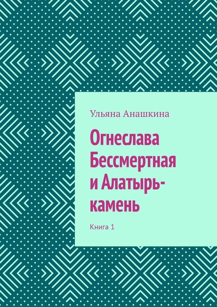 Огнеслава Бессмертная иАлатырь-камень. Книга 1