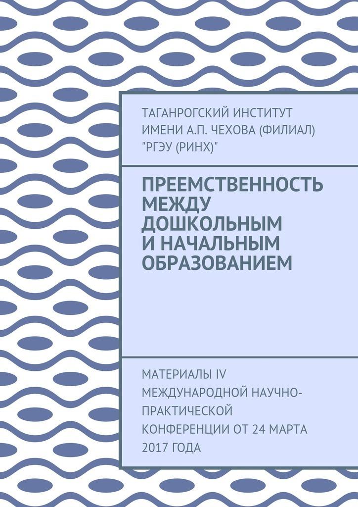 Преемственность между дошкольным и начальным образованием. Материалы IV Международной научно-практической конференции от 24марта 2017года