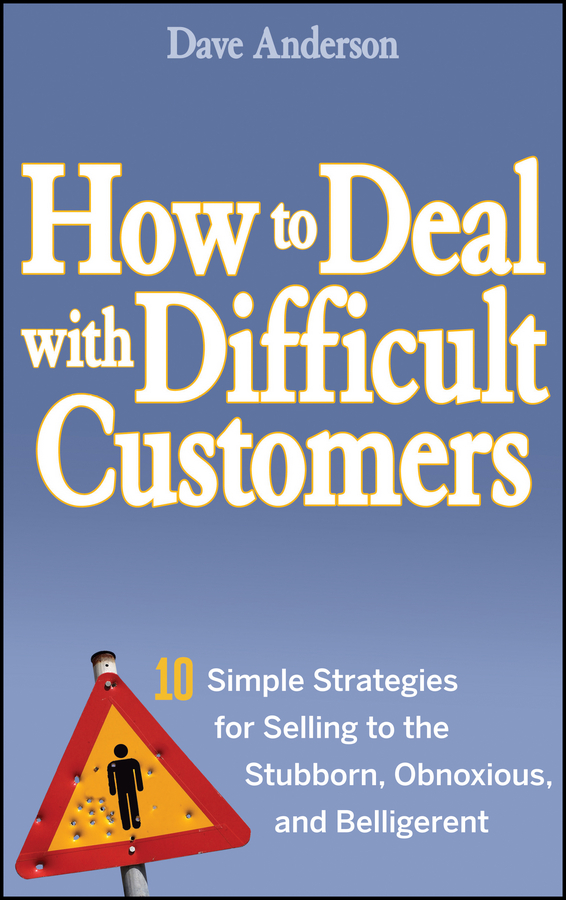 How to Deal with Difficult Customers. 10 Simple Strategies for Selling to the Stubborn, Obnoxious, and Belligerent