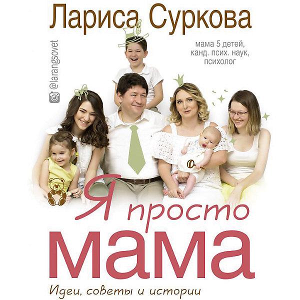 Я просто мама: идеи, советы и истории, Лариса Суркова